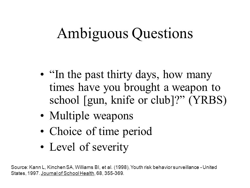 Ambiguous Questions In the past thirty days, how many times have you brought a weapon to school [gun, knife or club] (YRBS)
